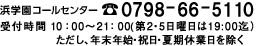 浜学園コールセンター0798-66-5110受付時間 10:00~21:00(第5日曜日のみ19:00迄)ただし、年末年始・祝日・夏季休業日を除く